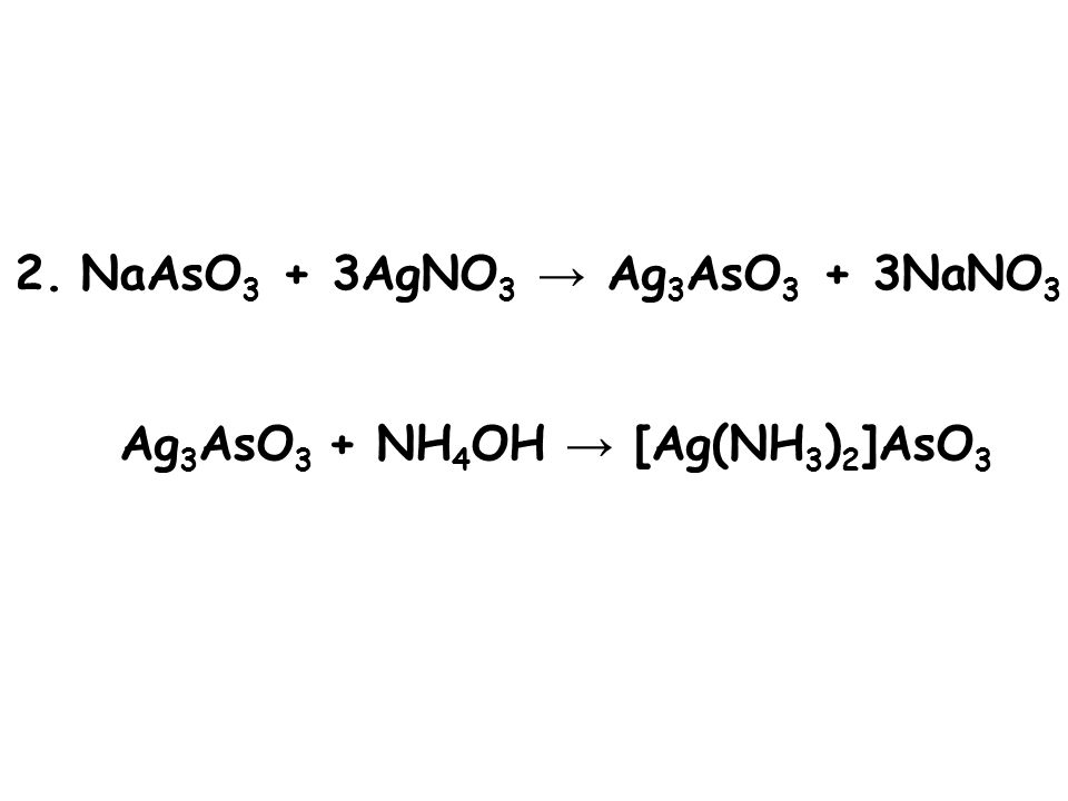 2. NaAsO 3 + 3AgNO 3 → Ag 3 AsO 3 + 3NaNO 3 Ag 3 AsO 3 + NH 4 OH → [Ag(NH 3 ) 2 ]AsO 3