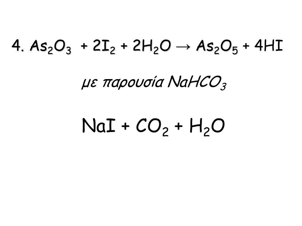 4. Αs 2 O 3 + 2I 2 + 2H 2 O → Αs 2 O 5 4. Αs 2 O 3 + 2I 2 + 2H 2 O → Αs 2 O 5 + 4HI με παρουσία NaHCO 3 NaI + CO 2 + H 2 O