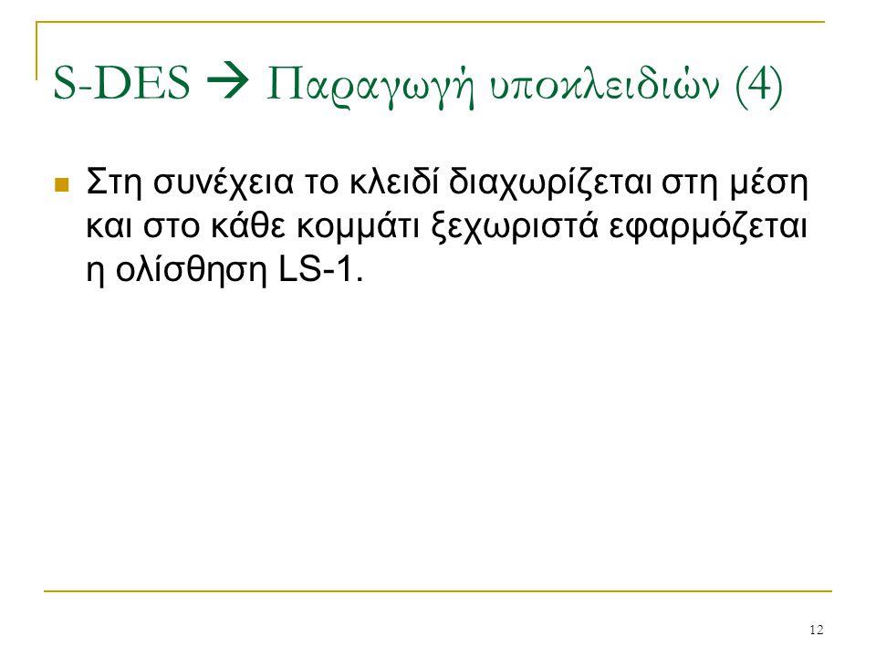 12 Στη συνέχεια το κλειδί διαχωρίζεται στη μέση και στο κάθε κομμάτι ξεχωριστά εφαρμόζεται η ολίσθηση LS-1. S-DES  Παραγωγή υποκλειδιών (4)
