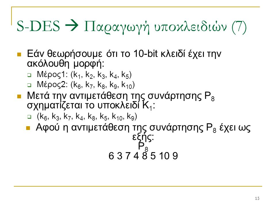 15 Εάν θεωρήσουμε ότι το 10-bit κλειδί έχει την ακόλουθη μορφή:  Μέρος1: (k 1, k 2, k 3, k 4, k 5 )  Μέρος2: (k 6, k 7, k 8, k 9, k 10 ) Μετά την αν