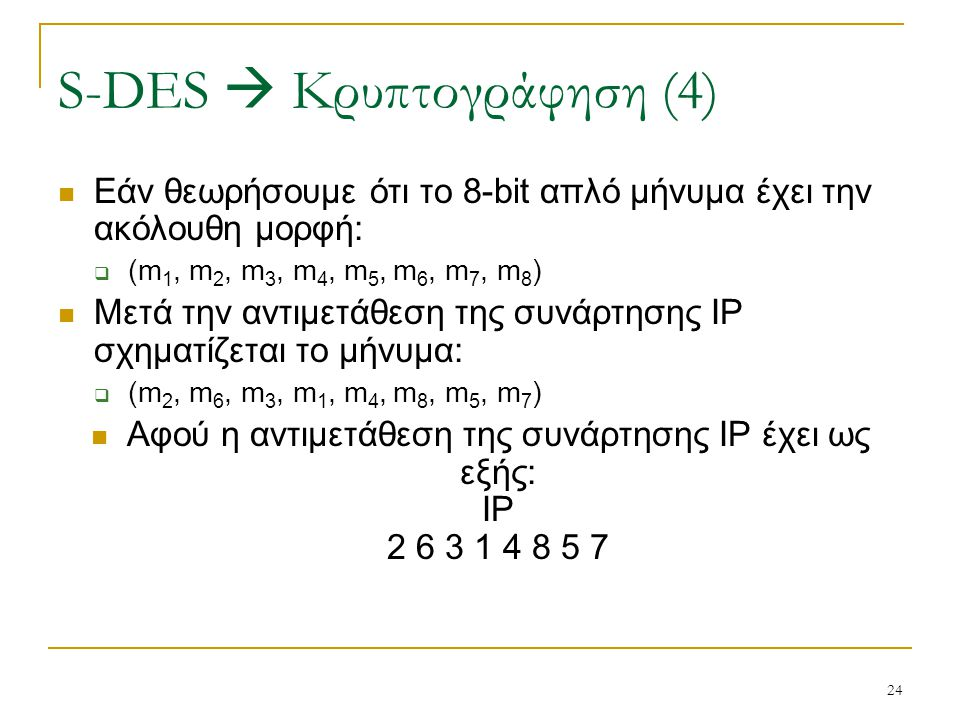 24 Εάν θεωρήσουμε ότι το 8-bit απλό μήνυμα έχει την ακόλουθη μορφή:  (m 1, m 2, m 3, m 4, m 5, m 6, m 7, m 8 ) Μετά την αντιμετάθεση της συνάρτησης I