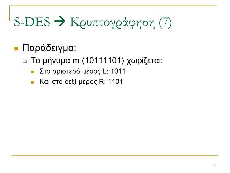 27 Παράδειγμα:  Το μήνυμα m (10111101) χωρίζεται: Στο αριστερό μέρος L: 1011 Και στο δεξί μέρος R: 1101 S-DES  Κρυπτογράφηση (7)