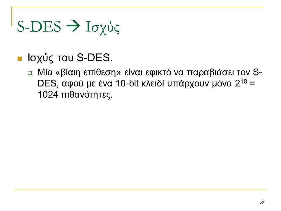 39 Ισχύς του S-DES.  Μία «βίαιη επίθεση» είναι εφικτό να παραβιάσει τον S- DES, αφού με ένα 10-bit κλειδί υπάρχουν μόνο 2 10 = 1024 πιθανότητες. S-DE