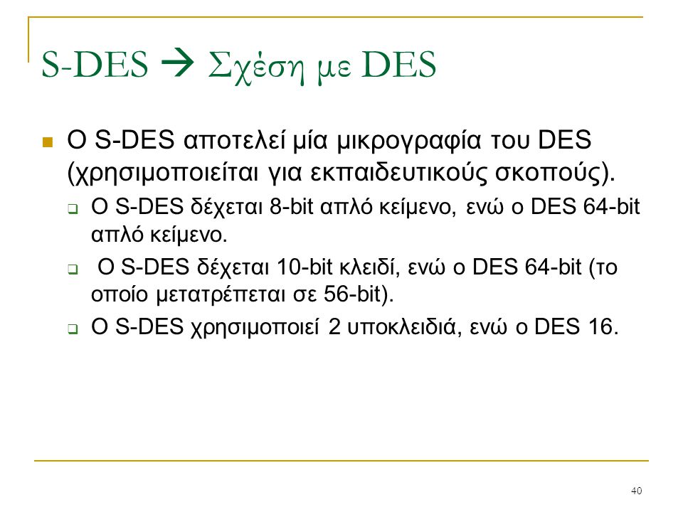 40 Ο S-DES αποτελεί μία μικρογραφία του DES (χρησιμοποιείται για εκπαιδευτικούς σκοπούς).  Ο S-DES δέχεται 8-bit απλό κείμενο, ενώ ο DES 64-bit απλό