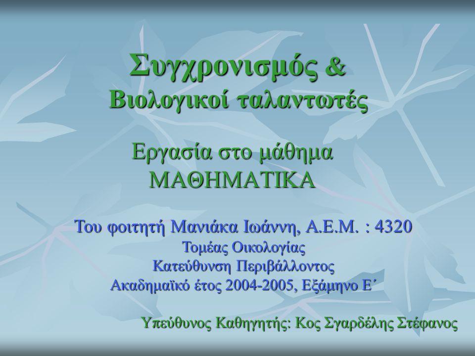 Συγχρονισμός & Βιολογικοί ταλαντωτές Εργασία στο μάθημα ΜΑΘΗΜΑΤΙΚΑ Του φοιτητή Μανιάκα Ιωάννη, Α.Ε.Μ. : 4320 Τομέας Οικολογίας Κατεύθυνση Περιβάλλοντο