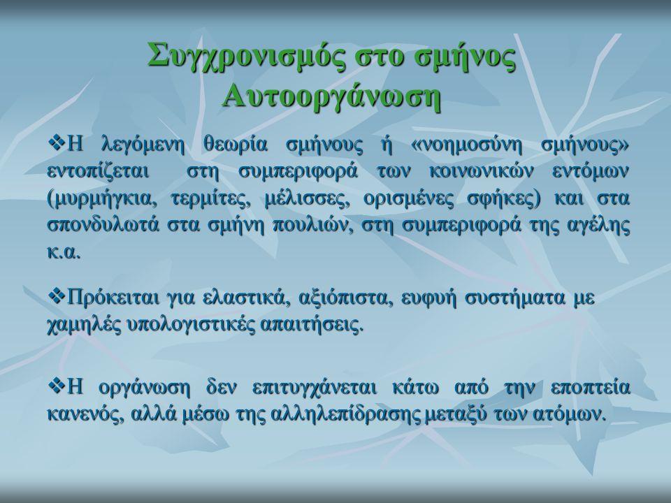 Συγχρονισμός στο σμήνος Αυτοοργάνωση  Η λεγόμενη θεωρία σμήνους ή «νοημοσύνη σμήνους» εντοπίζεται στη συμπεριφορά των κοινωνικών εντόμων (μυρμήγκια,