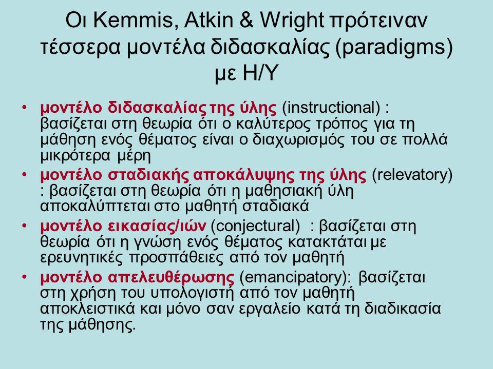 Οι Kemmis, Atkin & Wright πρότειναν τέσσερα μοντέλα διδασκαλίας (paradigms) με Η/Υ μοντέλο διδασκαλίας της ύλης (instructional) : βασίζεται στη θεωρία ότι ο καλύτερος τρόπος για τη μάθηση ενός θέματος είναι ο διαχωρισμός του σε πολλά μικρότερα μέρη μοντέλο σταδιακής αποκάλυψης της ύλης (relevatory) : βασίζεται στη θεωρία ότι η μαθησιακή ύλη αποκαλύπτεται στο μαθητή σταδιακά μοντέλο εικασίας/ιών (conjectural) : βασίζεται στη θεωρία ότι η γνώση ενός θέματος κατακτάται με ερευνητικές προσπάθειες από τον μαθητή μοντέλο απελευθέρωσης (emancipatory): βασίζεται στη χρήση του υπολογιστή από τον μαθητή αποκλειστικά και μόνο σαν εργαλείο κατά τη διαδικασία της μάθησης.
