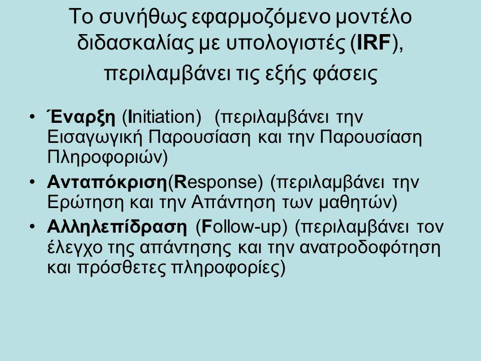 Το συνήθως εφαρμοζόμενο μοντέλο διδασκαλίας με υπολογιστές (ΙRF), περιλαμβάνει τις εξής φάσεις Έναρξη (Initiation) (περιλαμβάνει την Εισαγωγική Παρουσίαση και την Παρουσίαση Πληροφοριών) Ανταπόκριση(Response) (περιλαμβάνει την Ερώτηση και την Απάντηση των μαθητών) Αλληλεπίδραση (Follow-up) (περιλαμβάνει τον έλεγχο της απάντησης και την ανατροδοφότηση και πρόσθετες πληροφορίες)