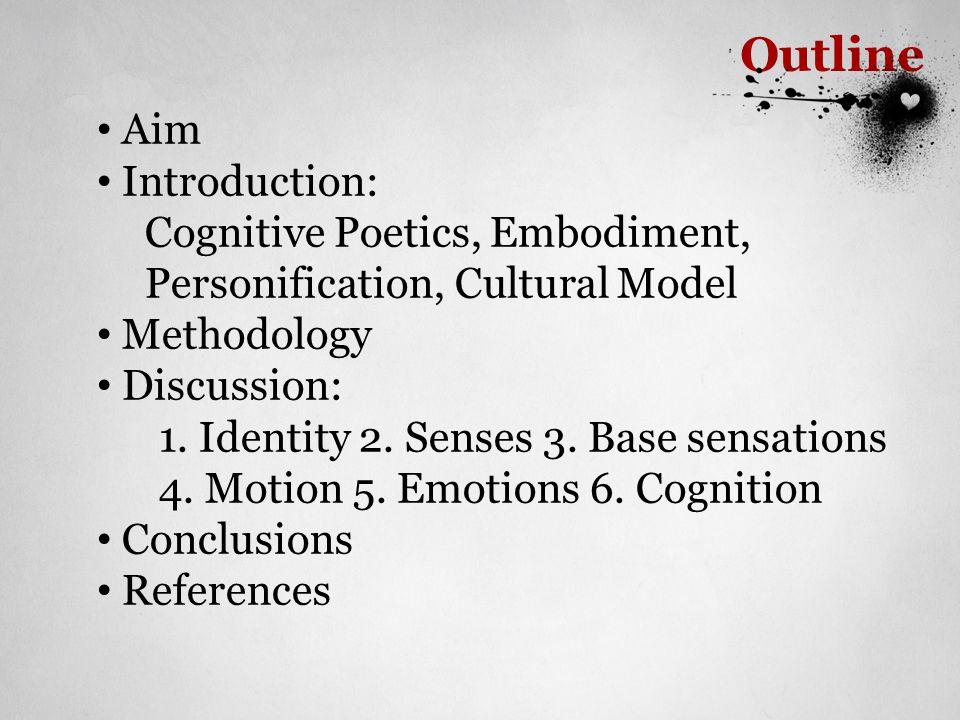Outline Aim Introduction: Cognitive Poetics, Embodiment, Personification, Cultural Model Methodology Discussion: 1. Identity 2. Senses 3. Base sensati