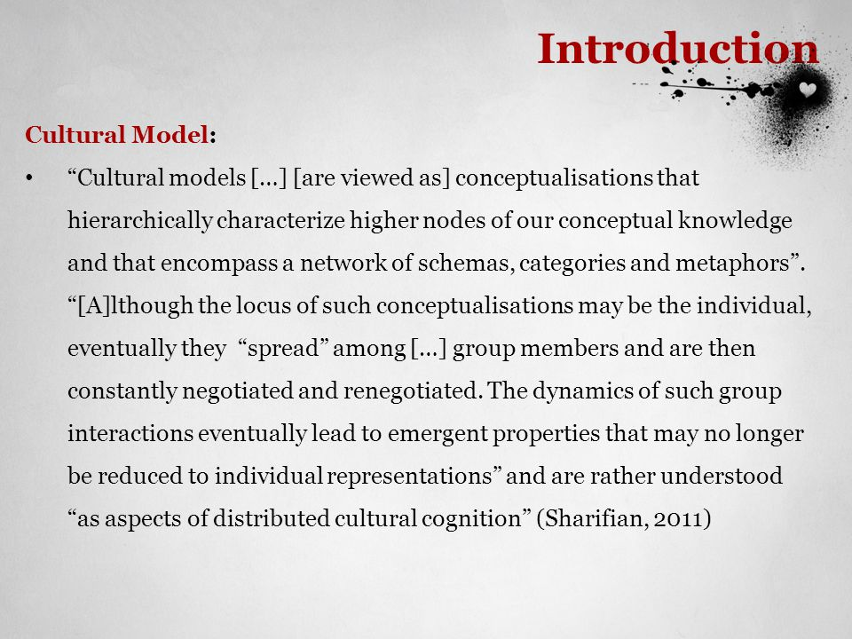 Introduction Cultural Model: Cultural models […] [are viewed as] conceptualisations that hierarchically characterize higher nodes of our conceptual knowledge and that encompass a network of schemas, categories and metaphors .