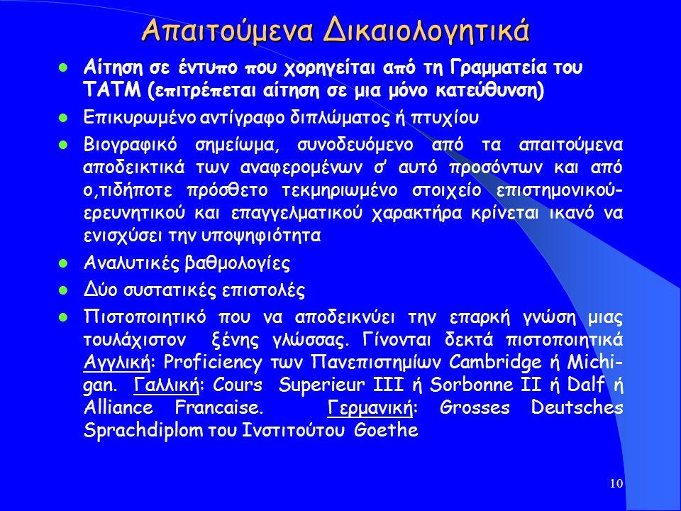 Απαιτούμενα Δικαιολογητικά Αίτηση σε έντυπο που χορηγείται από τη Γραμματεία του TATM (επιτρέπεται αίτηση σε μια μόνο κατεύθυνση) Επικυρωμένο αντίγραφο διπλώματος ή πτυχίου Βιογραφικό σημείωμα, συνοδευόμενο από τα απαιτούμενα αποδεικτικά των αναφερομένων σ' αυτό προσόντων και από ο,τιδήποτε πρόσθετο τεκμηριωμένο στοιχείο επιστημονικού- ερευνητικού και επαγγελματικού χαρακτήρα κρίνεται ικανό να ενισχύσει την υποψηφιότητα Αναλυτικές βαθμολογίες Δύο συστατικές επιστολές Πιστοποιητικό που να αποδεικνύει την επαρκή γνώση μιας τουλάχιστον ξένης γλώσσας.