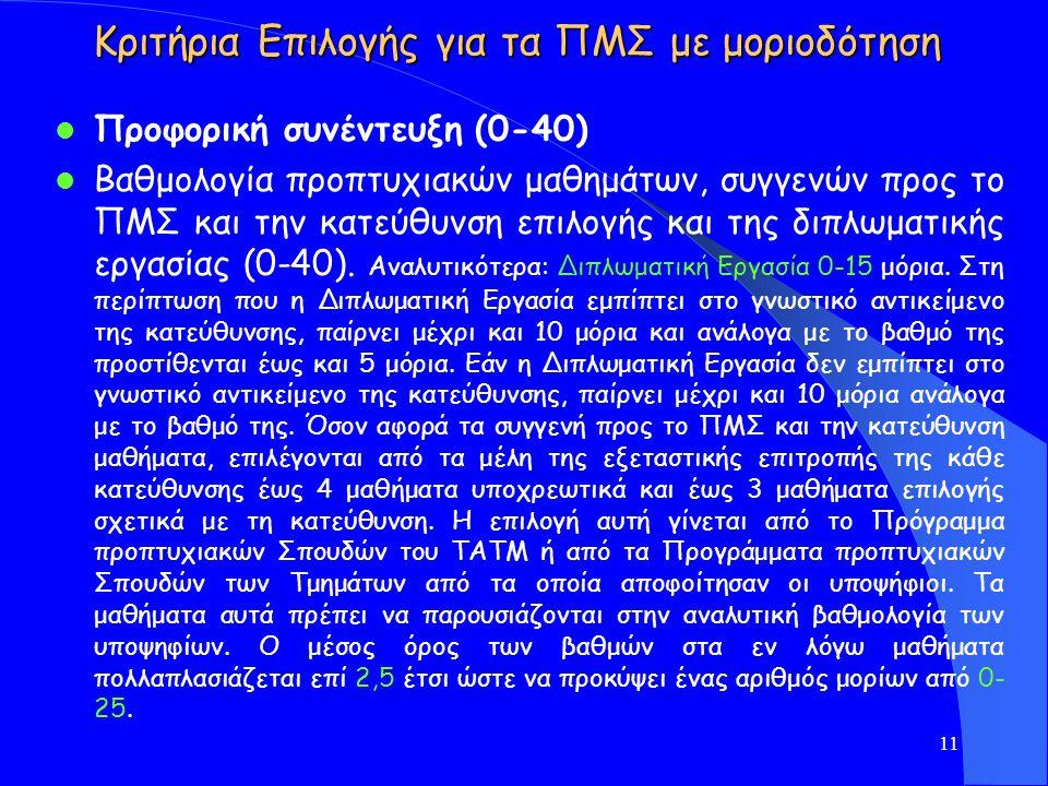 Κριτήρια Επιλογής για τα ΠΜΣ με μοριοδότηση Προφορική συνέντευξη (0-40) Βαθμολογία προπτυχιακών μαθημάτων, συγγενών προς τo ΠΜΣ και την κατεύθυνση επιλογής και της διπλωματικής εργασίας (0-40).