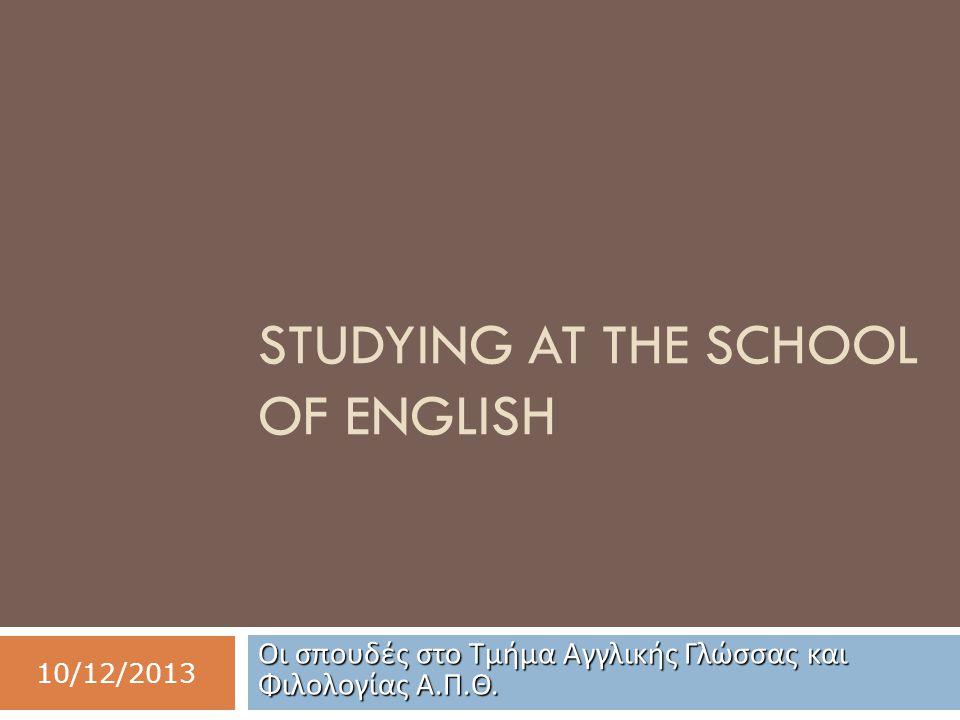 STUDYING AT THE SCHOOL OF ENGLISH Οι σπουδές στο Τμήμα Αγγλικής Γλώσσας και Φιλολογίας Α. Π. Θ. 10/12/2013