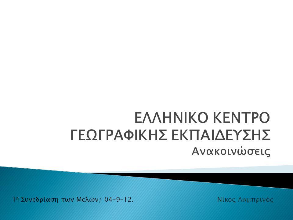 ΕΛΛΗΝΙΚΟ ΚΕΝΤΡΟ ΓΕΩΓΡΑΦΙΚΗΣ ΕΚΠΑΙΔΕΥΣΗΣ Ανακοινώσεις 1 η Συνεδρίαση των Μελών/ 04-9-12.