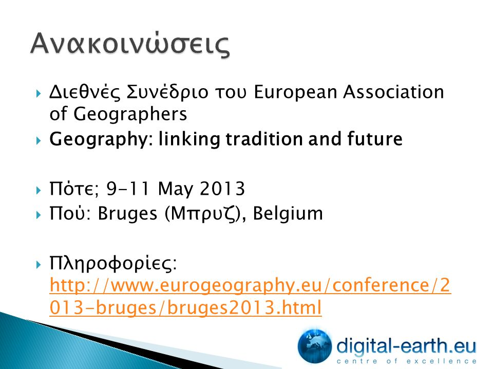  Διεθνές Συνέδριο του European Association of Geographers  Geography: linking tradition and future  Πότε; 9-11 May 2013  Πού: Bruges (Μπρυζ), Belgium  Πληροφορίες: http://www.eurogeography.eu/conference/2 013-bruges/bruges2013.html http://www.eurogeography.eu/conference/2 013-bruges/bruges2013.html