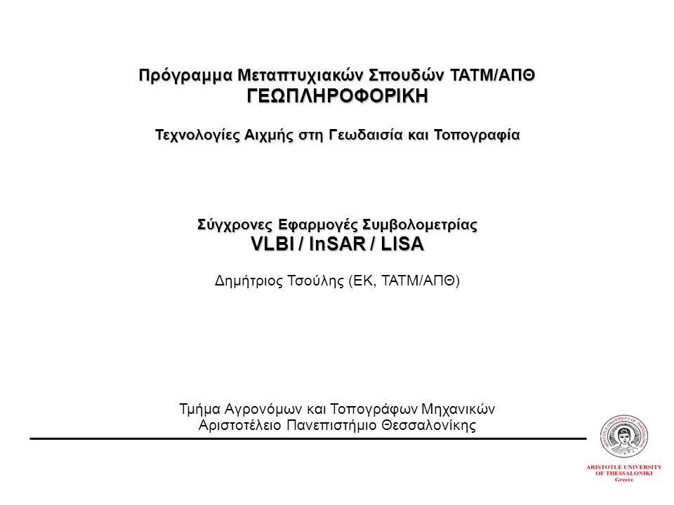 Πρόγραμμα Μεταπτυχιακών Σπουδών ΤΑΤΜ/ΑΠΘ ΓΕΩΠΛΗΡΟΦΟΡΙΚΗ Τεχνολογίες Αιχμής στη Γεωδαισία και Τοπογραφία Σύγχρονες Εφαρμογές Συμβολομετρίας VLBI / InSAR / LISA Δημήτριος Τσούλης (ΕΚ, ΤΑΤΜ/ΑΠΘ) Τμήμα Αγρονόμων και Τοπογράφων Μηχανικών Αριστοτέλειο Πανεπιστήμιο Θεσσαλονίκης