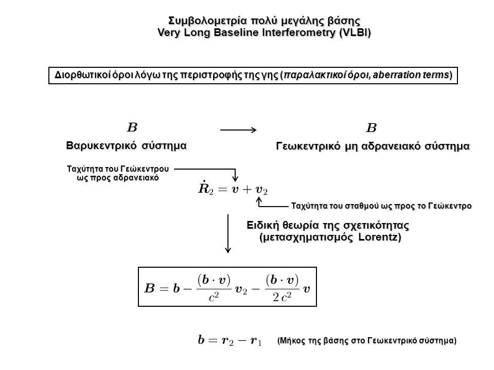Συμβολομετρία πολύ μεγάλης βάσης Very Long Baseline Interferometry (VLBI) Διορθωτικοί όροι λόγω της περιστροφής της γης (παραλακτικοί όροι, aberration terms) Βαρυκεντρικό σύστημα Γεωκεντρικό μη αδρανειακό σύστημα Ειδική θεωρία της σχετικότητας (μετασχηματισμός Lorentz) Ταχύτητα του Γεώκεντρου ως προς αδρανειακό Ταχύτητα του σταθμού ως προς το Γεώκεντρο (Μήκος της βάσης στο Γεωκεντρικό σύστημα)