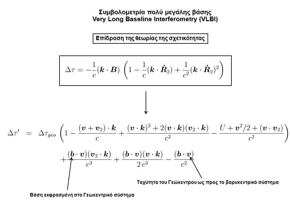 Συμβολομετρία πολύ μεγάλης βάσης Very Long Baseline Interferometry (VLBI) Επίδραση της θεωρίας της σχετικότητας Βάση εκφρασμένη στο Γεωκεντρικό σύστημα Ταχύτητα του Γεώκεντρου ως προς το βαρυκεντρικό σύστημα