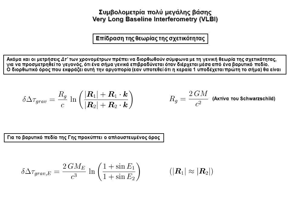 Συμβολομετρία πολύ μεγάλης βάσης Very Long Baseline Interferometry (VLBI) Επίδραση της θεωρίας της σχετικότητας Ακόμα και οι μετρήσεις Δτ' των χρονομέτρων πρέπει να διορθωθούν σύμφωνα με τη γενική θεωρία της σχετικότητας, για να προσμετρηθεί το γεγονός, ότι ένα σήμα γενικά επιβραδύνεται όταν διέρχεται μέσα από ένα βαρυτικό πεδίο.