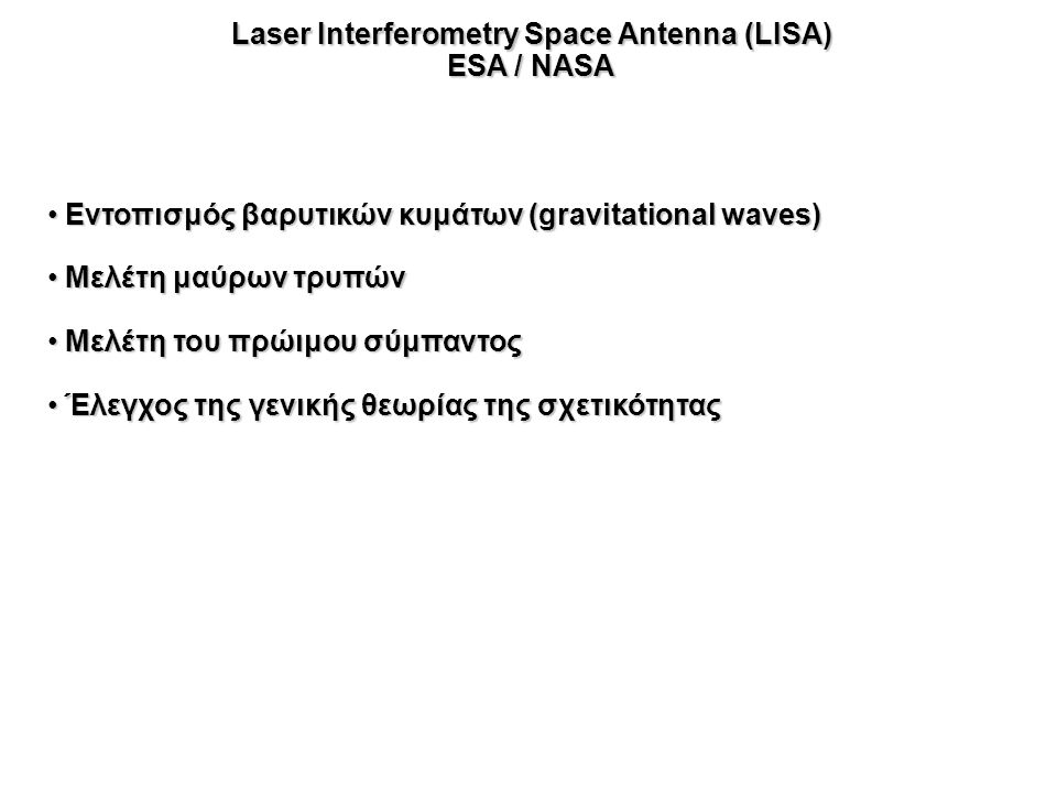 Laser Interferometry Space Antenna (LISA) ESA / NASA Εντοπισμός βαρυτικών κυμάτων (gravitational waves) Εντοπισμός βαρυτικών κυμάτων (gravitational waves) Μελέτη μαύρων τρυπών Μελέτη μαύρων τρυπών Μελέτη του πρώιμου σύμπαντος Μελέτη του πρώιμου σύμπαντος Έλεγχος της γενικής θεωρίας της σχετικότητας Έλεγχος της γενικής θεωρίας της σχετικότητας