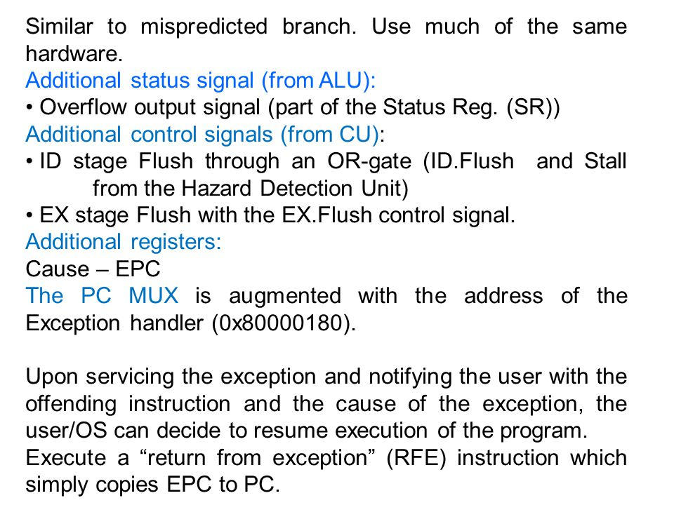 Similar to mispredicted branch. Use much of the same hardware. Additional status signal (from ALU): Overflow output signal (part of the Status Reg. (S