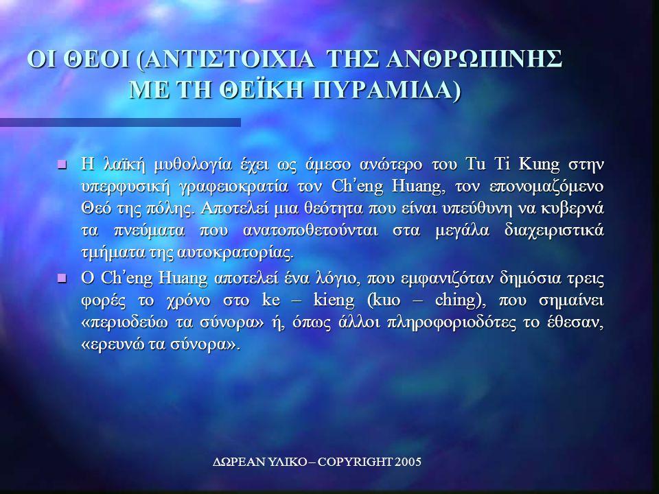 ΔΩΡΕΑΝ ΥΛΙΚΟ – COPYRIGHT 2005 ΟΙ ΘΕΟΙ (ΑΝΤΙΣΤΟΙΧΙΑ ΤΗΣ ΑΝΘΡΩΠΙΝΗΣ ΜΕ ΤΗ ΘΕΪΚΗ ΠΥΡΑΜΙΔΑ) Η λαϊκή μυθολογία έχει ως άμεσο ανώτερο του Tu Ti Kung στην υπερφυσική γραφειοκρατία τον Ch'eng Huang, τον επονομαζόμενο Θεό της πόλης.