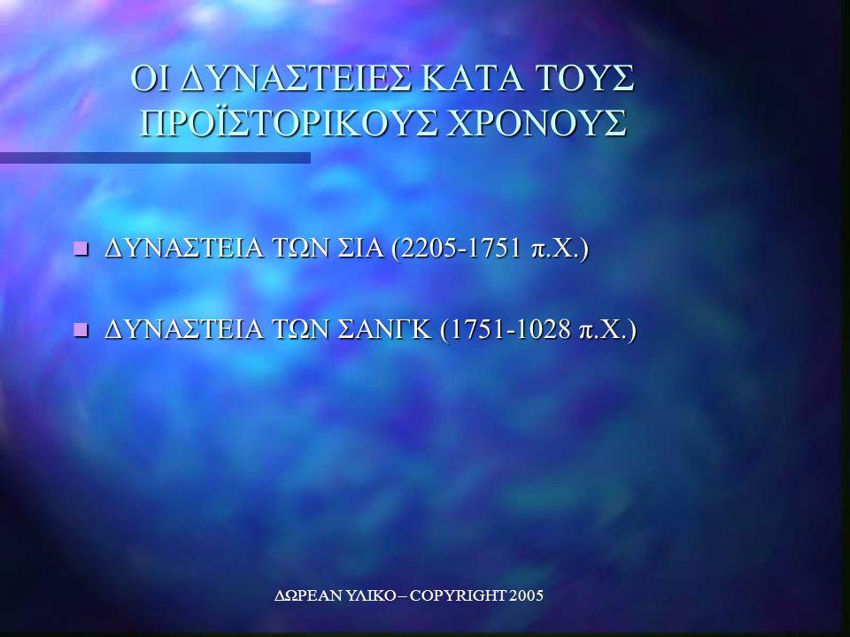 ΔΩΡΕΑΝ ΥΛΙΚΟ – COPYRIGHT 2005 ΟΙ ΔΥΝΑΣΤΕΙΕΣ ΚΑΤΑ ΤΟΥΣ ΠΡΟΪΣΤΟΡΙΚΟΥΣ ΧΡΟΝΟΥΣ ΔΥΝΑΣΤΕΙΑ ΤΩΝ ΣΙΑ (2205-1751 π.Χ.) ΔΥΝΑΣΤΕΙΑ ΤΩΝ ΣΙΑ (2205-1751 π.Χ.) ΔΥΝΑΣΤΕΙΑ ΤΩΝ ΣΑΝΓΚ (1751-1028 π.Χ.) ΔΥΝΑΣΤΕΙΑ ΤΩΝ ΣΑΝΓΚ (1751-1028 π.Χ.)