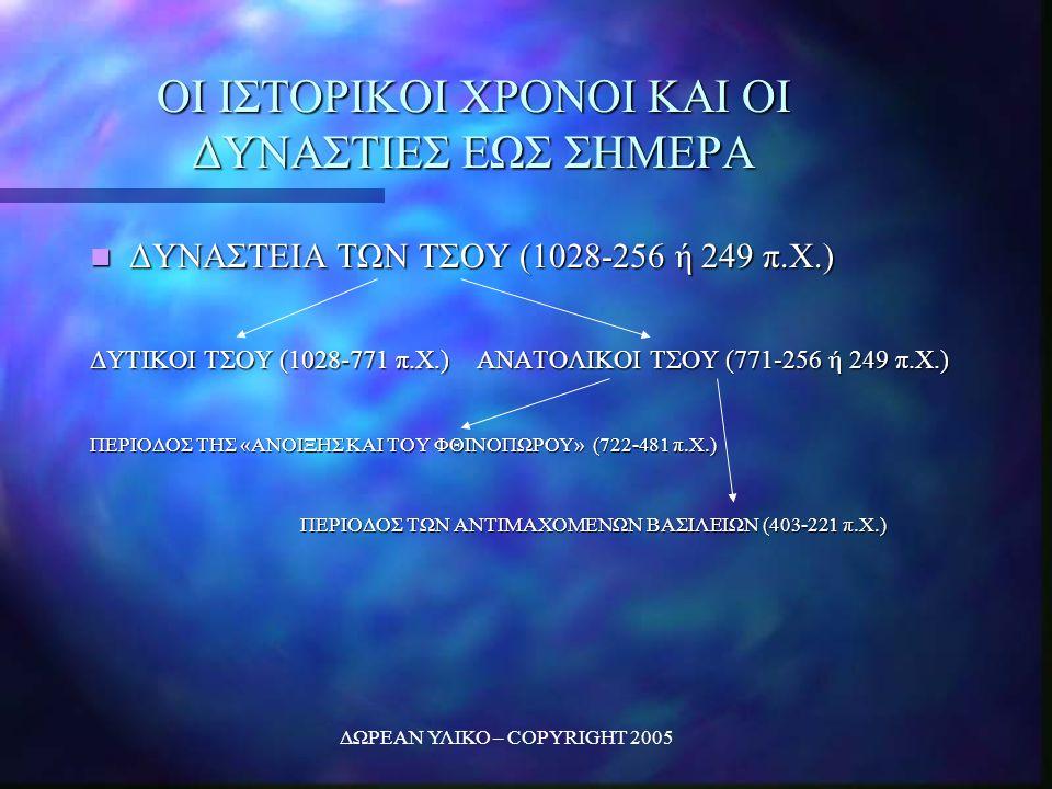 ΔΩΡΕΑΝ ΥΛΙΚΟ – COPYRIGHT 2005 ΟΙ ΙΣΤΟΡΙΚΟΙ ΧΡΟΝΟΙ ΚΑΙ ΟΙ ΔΥΝΑΣΤΙΕΣ ΕΩΣ ΣΗΜΕΡΑ ΔΥΝΑΣΤΕΙΑ ΤΩΝ ΤΣΟΥ (1028-256 ή 249 π.Χ.) ΔΥΝΑΣΤΕΙΑ ΤΩΝ ΤΣΟΥ (1028-256 ή 249 π.Χ.) ΔΥΤΙΚΟΙ ΤΣΟΥ (1028-771 π.Χ.) ΑΝΑΤΟΛΙΚΟΙ ΤΣΟΥ (771-256 ή 249 π.Χ.) ΠΕΡΙΟΔΟΣ ΤΗΣ «ΑΝΟΙΞΗΣ ΚΑΙ ΤΟΥ ΦΘΙΝΟΠΩΡΟΥ» (722-481 π.Χ.) ΠΕΡΙΟΔΟΣ ΤΩΝ ΑΝΤΙΜΑΧΟΜΕΝΩΝ ΒΑΣΙΛΕΙΩΝ (403-221 π.Χ.)