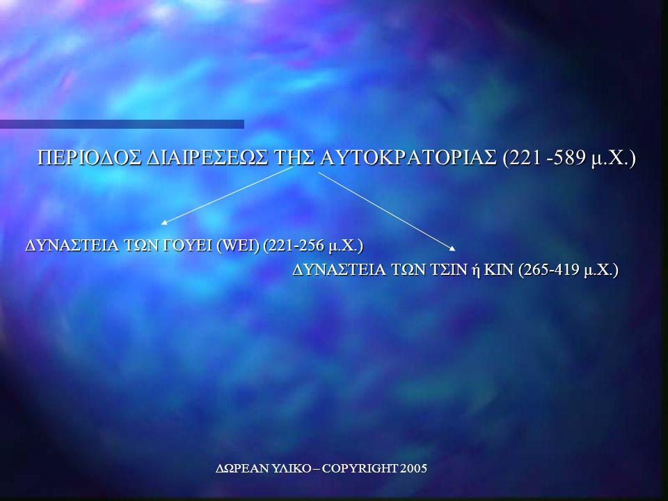 ΔΩΡΕΑΝ ΥΛΙΚΟ – COPYRIGHT 2005 ΠΕΡΙΟΔΟΣ ΔΙΑΙΡΕΣΕΩΣ ΤΗΣ ΑΥΤΟΚΡΑΤΟΡΙΑΣ (221 -589 μ.Χ.) ΔΥΝΑΣΤΕΙΑ ΤΩΝ ΓΟΥΕΙ (WEI) (221-256 μ.Χ.) ΔΥΝΑΣΤΕΙΑ ΤΩΝ ΤΣΙΝ ή ΚΙΝ (265-419 μ.Χ.)