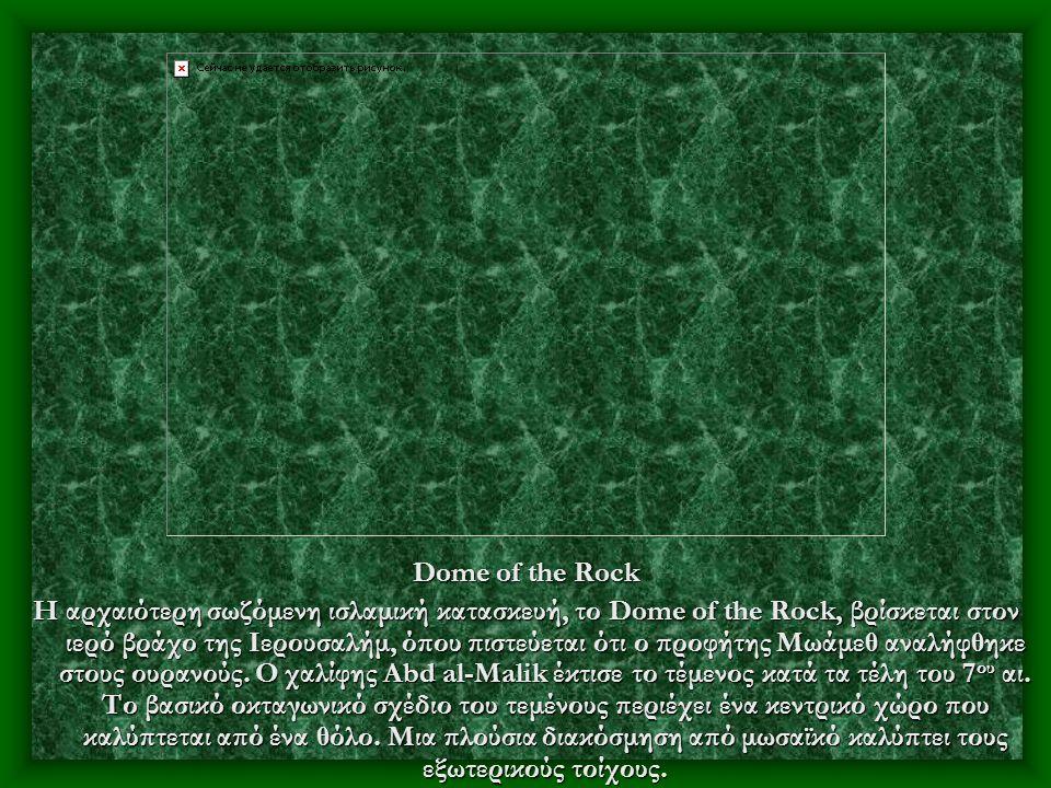 Dome of the Rock Η αρχαιότερη σωζόμενη ισλαμική κατασκευή, το Dome of the Rock, βρίσκεται στον ιερό βράχο της Ιερουσαλήμ, όπου πιστεύεται ότι ο προφήτης Μωάμεθ αναλήφθηκε στους ουρανούς.