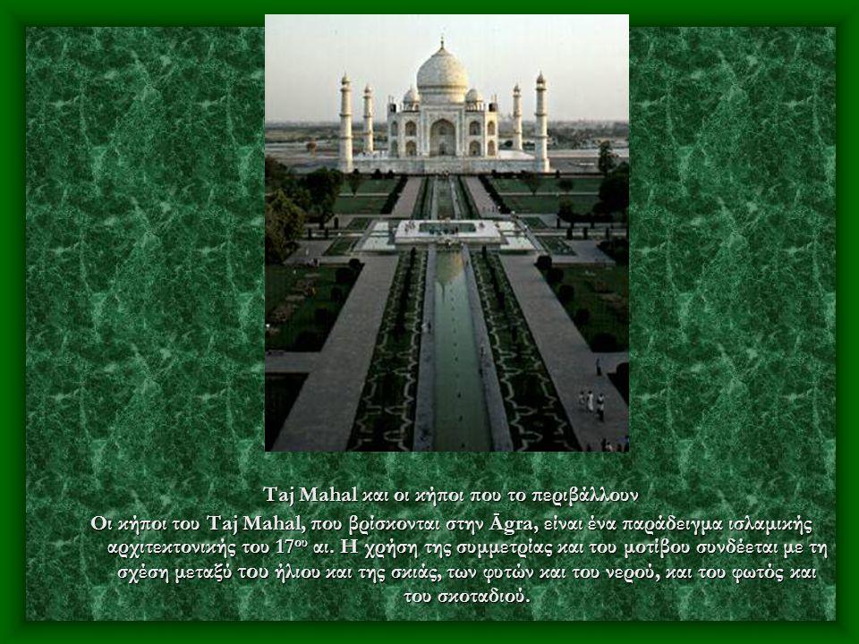 Taj Mahal και οι κήποι που το περιβάλλουν Οι κήποι του Taj Mahal, που βρίσκονται στην Āgra, είναι ένα παράδειγμα ισλαμικής αρχιτεκτονικής του 17 ου αι.