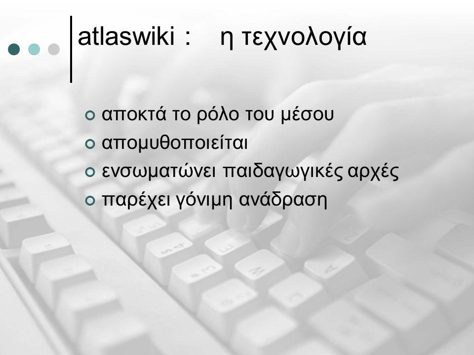 atlaswiki :η τεχνολογία αποκτά το ρόλο του μέσου απομυθοποιείται ενσωματώνει παιδαγωγικές αρχές παρέχει γόνιμη ανάδραση