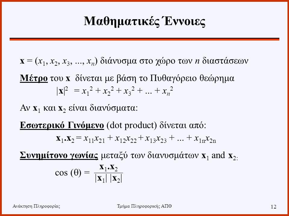 Ανάκτηση ΠληροφορίαςΤμήμα Πληροφορικής ΑΠΘ 12 Μαθηματικές Έννοιες x = (x 1, x 2, x 3,..., x n ) διάνυσμα στο χώρο των n διαστάσεων Μέτρο του x δίνεται με βάση το Πυθαγόρειο θεώρημα |x| 2 = x 1 2 + x 2 2 + x 3 2 +...