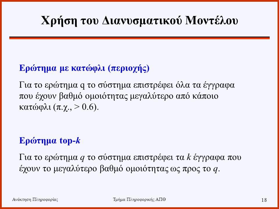 Ανάκτηση ΠληροφορίαςΤμήμα Πληροφορικής ΑΠΘ 18 Χρήση του Διανυσματικού Μοντέλου Ερώτημα με κατώφλι (περιοχής) Για το ερώτημα q το σύστημα επιστρέφει όλα τα έγγραφα που έχουν βαθμό ομοιότητας μεγαλύτερο από κάποιο κατώφλι (π.χ., > 0.6).
