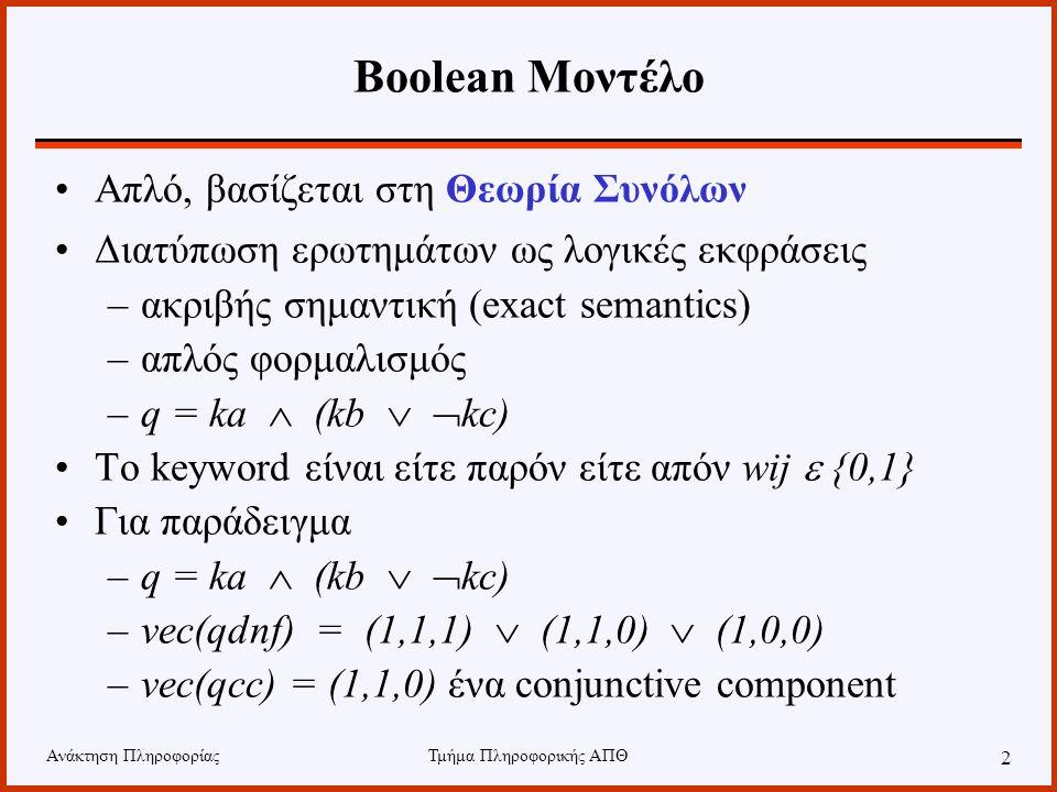 Ανάκτηση ΠληροφορίαςΤμήμα Πληροφορικής ΑΠΘ 2 Boolean Μοντέλο Απλό, βασίζεται στη Θεωρία Συνόλων Διατύπωση ερωτημάτων ως λογικές εκφράσεις –ακριβής σημαντική (exact semantics) –απλός φορμαλισμός –q = ka  (kb   kc) To keyword είναι είτε παρόν είτε απόν wij  {0,1} Για παράδειγμα –q = ka  (kb   kc) –vec(qdnf) = (1,1,1)  (1,1,0)  (1,0,0) –vec(qcc) = (1,1,0) ένα conjunctive component