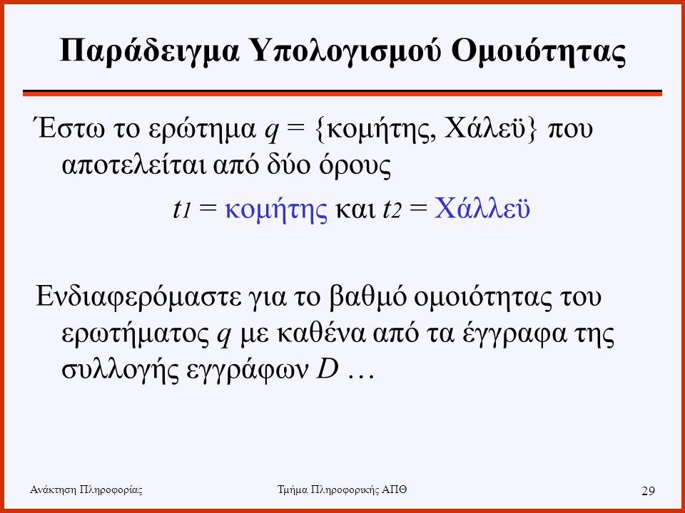 Ανάκτηση ΠληροφορίαςΤμήμα Πληροφορικής ΑΠΘ 29 Παράδειγμα Υπολογισμού Ομοιότητας Έστω το ερώτημα q = {κομήτης, Χάλεϋ} που αποτελείται από δύο όρους t 1 = κομήτης και t 2 = Χάλλεϋ Ενδιαφερόμαστε για το βαθμό ομοιότητας του ερωτήματος q με καθένα από τα έγγραφα της συλλογής εγγράφων D …
