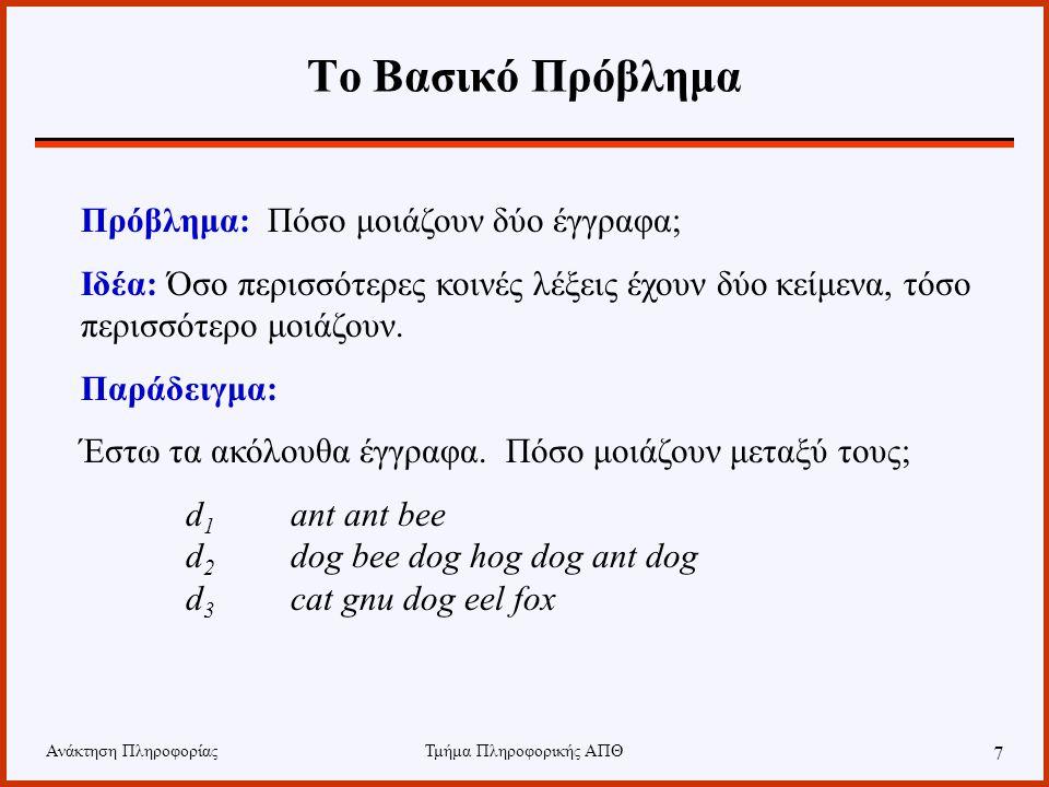 Ανάκτηση ΠληροφορίαςΤμήμα Πληροφορικής ΑΠΘ 7 Το Βασικό Πρόβλημα Πρόβλημα: Πόσο μοιάζουν δύο έγγραφα; Ιδέα: Όσο περισσότερες κοινές λέξεις έχουν δύο κείμενα, τόσο περισσότερο μοιάζουν.