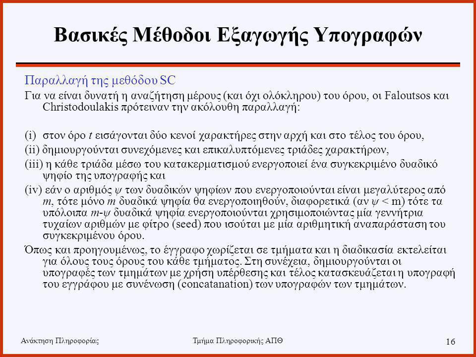 Ανάκτηση ΠληροφορίαςΤμήμα Πληροφορικής ΑΠΘ 16 Βασικές Μέθοδοι Εξαγωγής Υπογραφών Παραλλαγή της μεθόδου SC Για να είναι δυνατή η αναζήτηση μέρους (και όχι ολόκληρου) του όρου, οι Faloutsos και Christodoulakis πρότειναν την ακόλουθη παραλλαγή: (i)στον όρο t εισάγονται δύο κενοί χαρακτήρες στην αρχή και στο τέλος του όρου, (ii) δημιουργούνται συνεχόμενες και επικαλυπτόμενες τριάδες χαρακτήρων, (iii) η κάθε τριάδα μέσω του κατακερματισμού ενεργοποιεί ένα συγκεκριμένο δυαδικό ψηφίο της υπογραφής και (iv) εάν ο αριθμός ψ των δυαδικών ψηφίων που ενεργοποιούνται είναι μεγαλύτερος από m, τότε μόνο m δυαδικά ψηφία θα ενεργοποιηθούν, διαφορετικά (αν ψ < m) τότε τα υπόλοιπα m-ψ δυαδικά ψηφία ενεργοποιούνται χρησιμοποιώντας μία γεννήτρια τυχαίων αριθμών με φίτρο (seed) που ισούται με μία αριθμητική αναπαράσταση του συγκεκριμένου όρου.