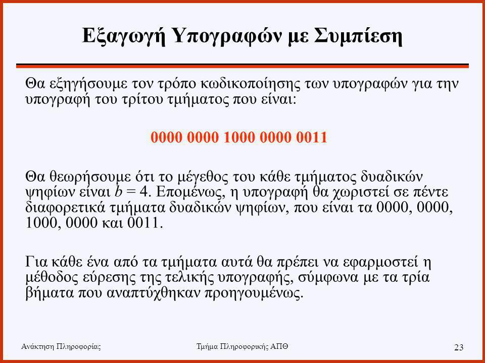 Ανάκτηση ΠληροφορίαςΤμήμα Πληροφορικής ΑΠΘ 23 Εξαγωγή Υπογραφών με Συμπίεση Θα εξηγήσουμε τον τρόπο κωδικοποίησης των υπογραφών για την υπογραφή του τρίτου τμήματος που είναι: 0000 0000 1000 0000 0011 Θα θεωρήσουμε ότι το μέγεθος του κάθε τμήματος δυαδικών ψηφίων είναι b = 4.