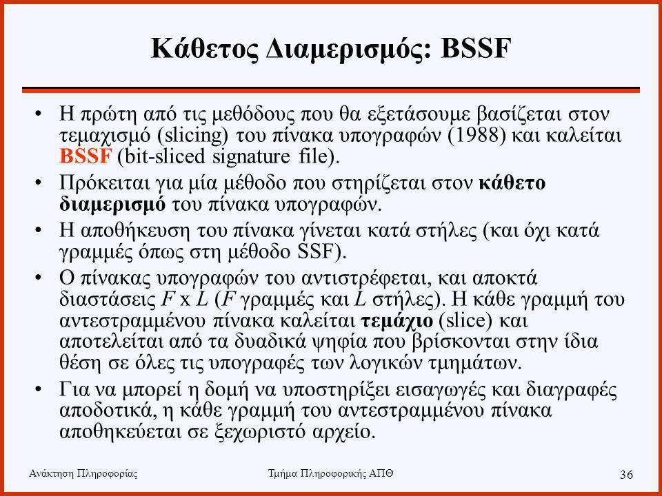 Ανάκτηση ΠληροφορίαςΤμήμα Πληροφορικής ΑΠΘ 36 Κάθετος Διαμερισμός: BSSF Η πρώτη από τις μεθόδους που θα εξετάσουμε βασίζεται στον τεμαχισμό (slicing) του πίνακα υπογραφών (1988) και καλείται BSSF (bit-sliced signature file).