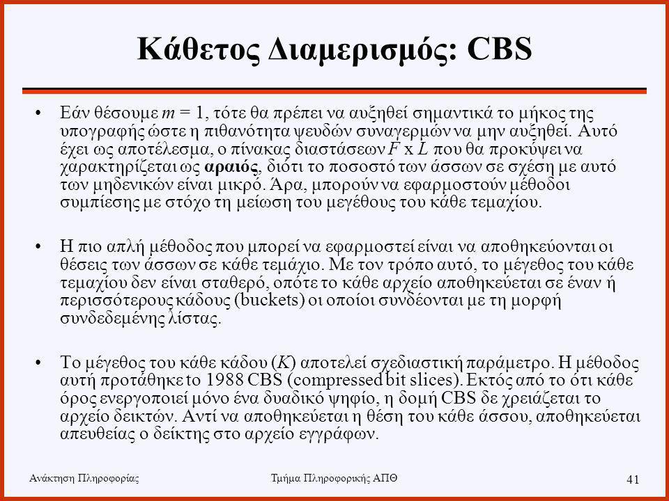 Ανάκτηση ΠληροφορίαςΤμήμα Πληροφορικής ΑΠΘ 41 Κάθετος Διαμερισμός: CBS Εάν θέσουμε m = 1, τότε θα πρέπει να αυξηθεί σημαντικά το μήκος της υπογραφής ώστε η πιθανότητα ψευδών συναγερμών να μην αυξηθεί.