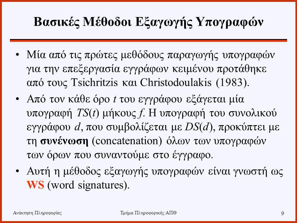 Ανάκτηση ΠληροφορίαςΤμήμα Πληροφορικής ΑΠΘ 9 Βασικές Μέθοδοι Εξαγωγής Υπογραφών Μία από τις πρώτες μεθόδους παραγωγής υπογραφών για την επεξεργασία εγγράφων κειμένου προτάθηκε από τους Tsichritzis και Christodoulakis (1983).