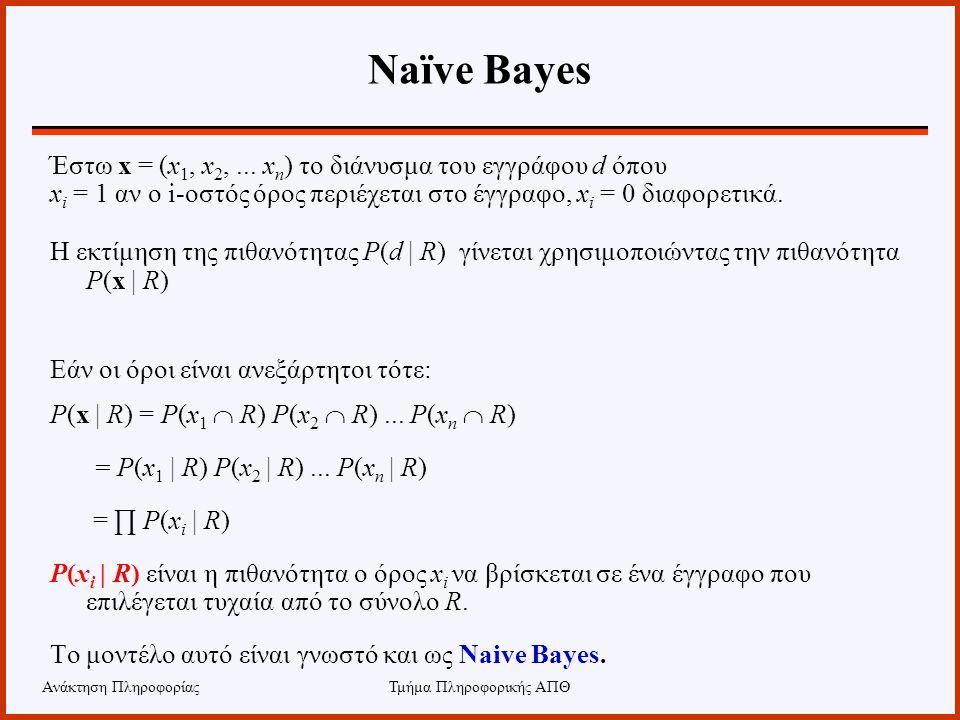 Ανάκτηση ΠληροφορίαςΤμήμα Πληροφορικής ΑΠΘ Naïve Bayes Έστω x = (x 1, x 2,... x n ) το διάνυσμα του εγγράφου d όπου x i = 1 αν ο i-οστός όρος περιέχετ