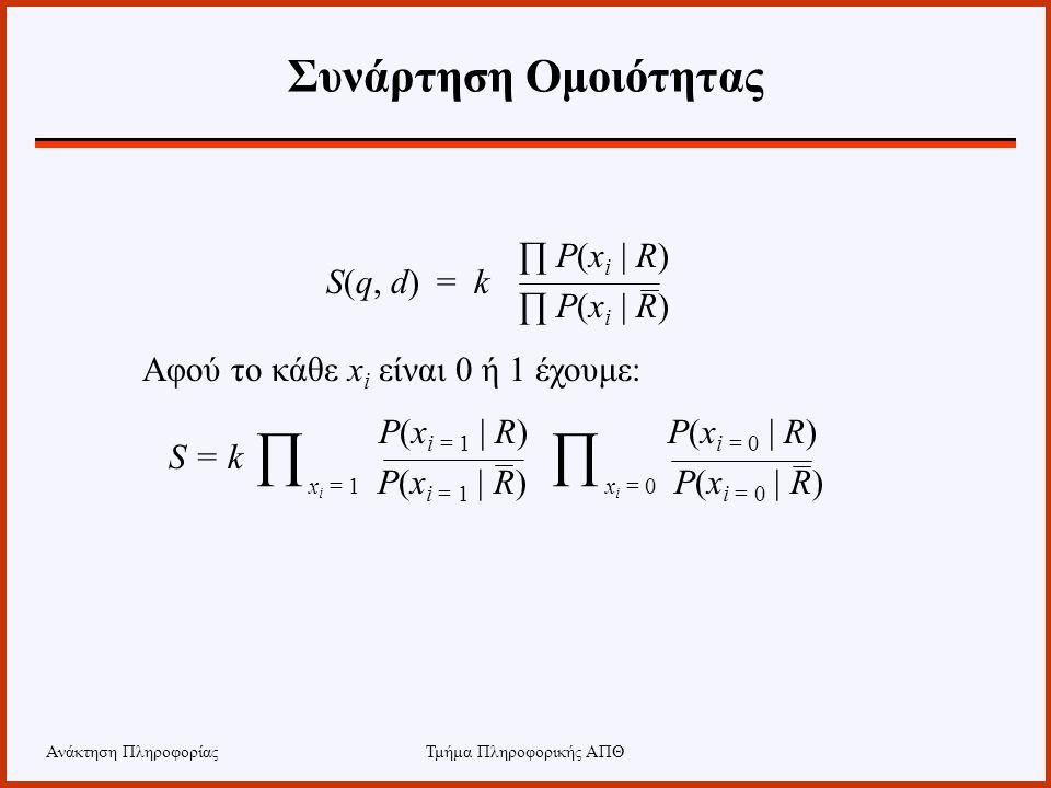 Ανάκτηση ΠληροφορίαςΤμήμα Πληροφορικής ΑΠΘ Συνάρτηση Ομοιότητας ∏ P(x i | R) Αφού το κάθε x i είναι 0 ή 1 έχουμε: P(x i = 1 | R) P(x i = 0 | R) x i =