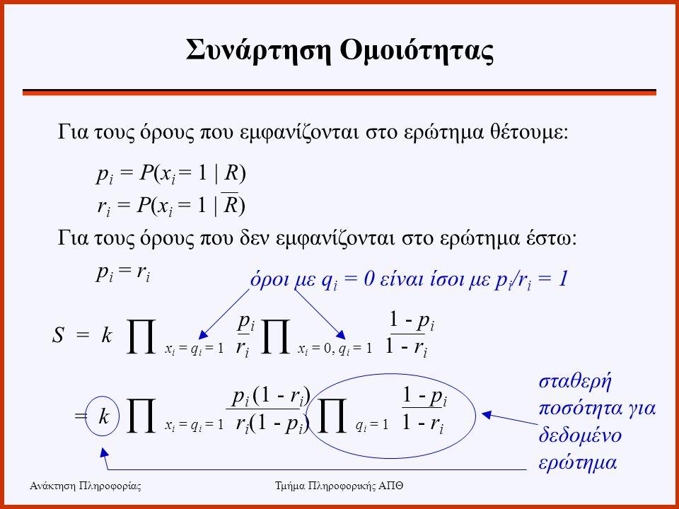 Ανάκτηση ΠληροφορίαςΤμήμα Πληροφορικής ΑΠΘ Συνάρτηση Ομοιότητας Για τους όρους που εμφανίζονται στο ερώτημα θέτουμε: p i = P(x i = 1 | R) r i = P(x i