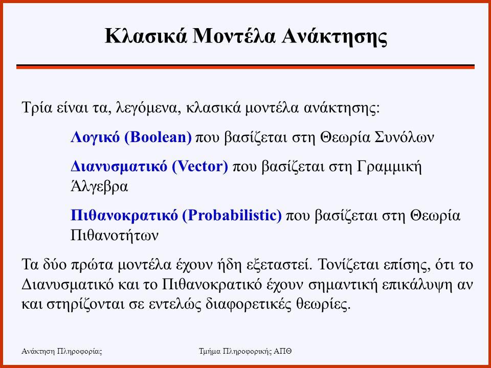 Τμήμα Πληροφορικής ΑΠΘ Κλασικά Μοντέλα Ανάκτησης Τρία είναι τα, λεγόμενα, κλασικά μοντέλα ανάκτησης: Λογικό (Boolean) που βασίζεται στη Θεωρία Συνόλων