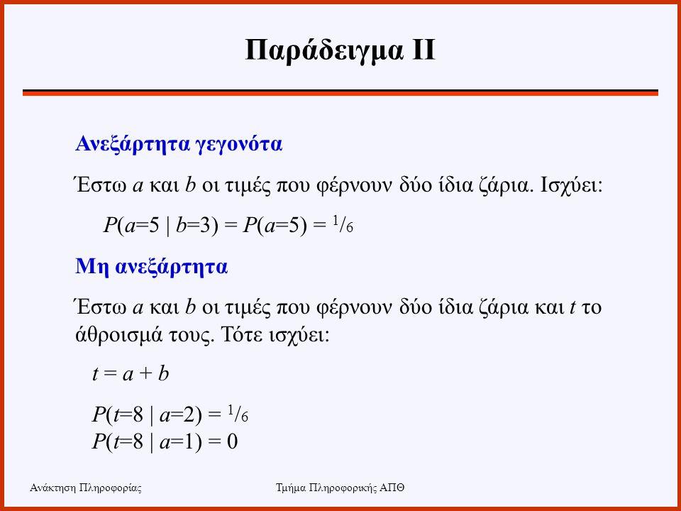 Ανάκτηση ΠληροφορίαςΤμήμα Πληροφορικής ΑΠΘ Παράδειγμα ΙΙ Ανεξάρτητα γεγονότα Έστω a και b οι τιμές που φέρνουν δύο ίδια ζάρια. Ισχύει: P(a=5 | b=3) =