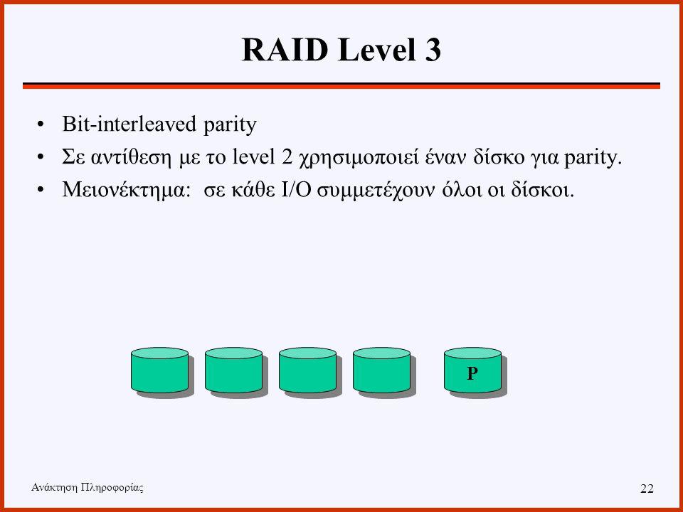 Ανάκτηση Πληροφορίας 21 RAID Level 2 Memory-style error correcting codes Για κάθε byte δεδομένων αποθηκεύεται και ένα parity bit, ώστε να μπορεί να γίνει ανακατασκευή δεδομένων σε περίπτωση που έχουμε failure P P P P P P