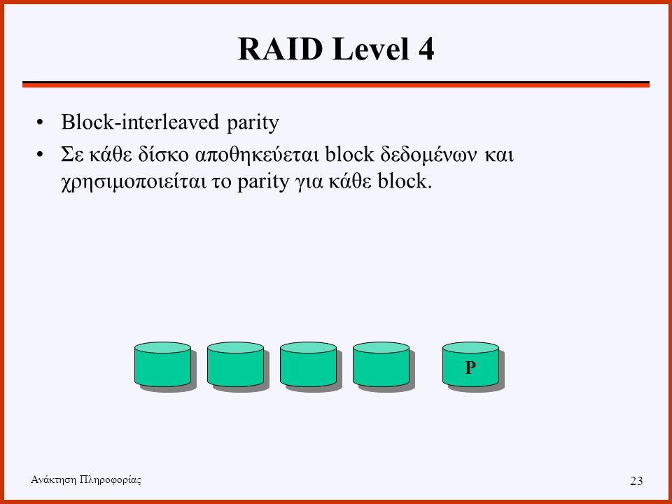 Ανάκτηση Πληροφορίας 22 RAID Level 3 Bit-interleaved parity Σε αντίθεση με το level 2 χρησιμοποιεί έναν δίσκο για parity. Μειονέκτημα: σε κάθε I/O συμ