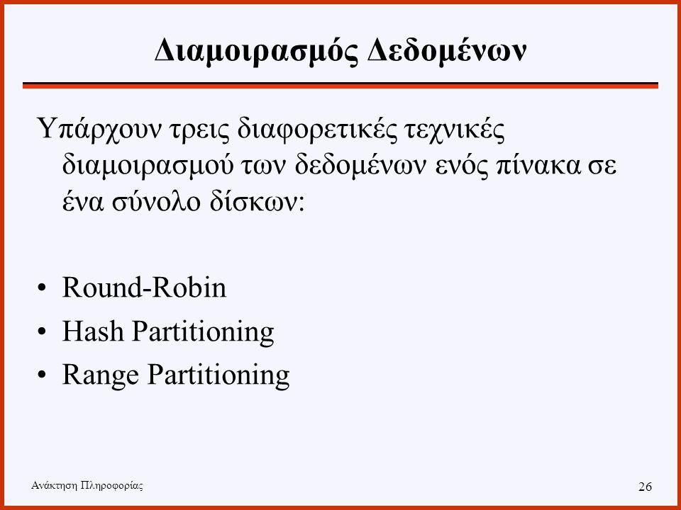 Ανάκτηση Πληροφορίας 25 Διαμοιρασμός Δεδομένων Declustering, Partitioning Μέθοδοι διαμοιρασμού των δεδομένων στους διαθέσιμους δίσκους. Ο τρόπος διαμο